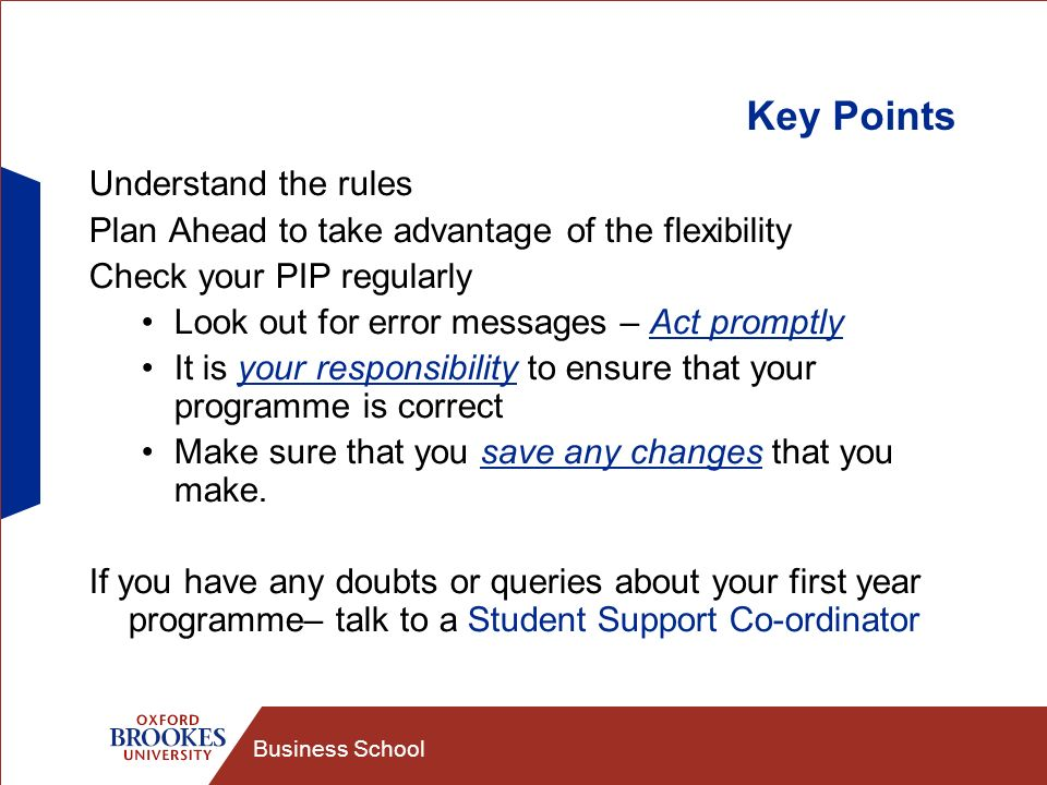 Business School Key Points Understand the rules Plan Ahead to take advantage of the flexibility Check your PIP regularly Look out for error messages –