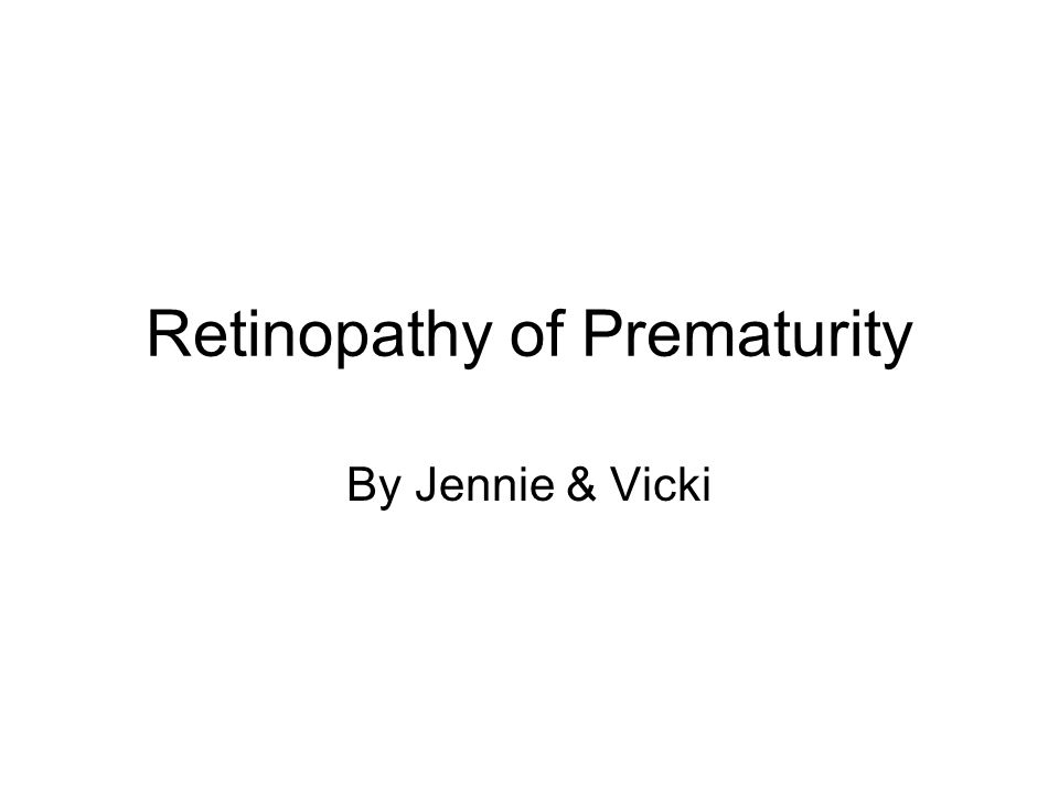 Retinopathy of Prematurity By Jennie & Vicki