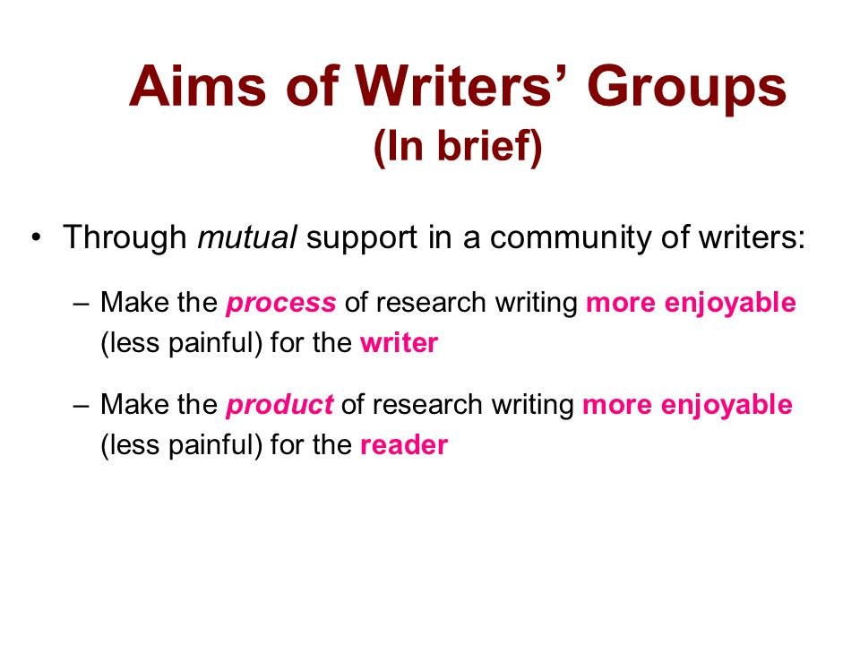 Aims of Writers Groups (In brief) Through mutual support in a community of writers: –Make the process of research writing more enjoyable (less painful) for the writer –Make the product of research writing more enjoyable (less painful) for the reader