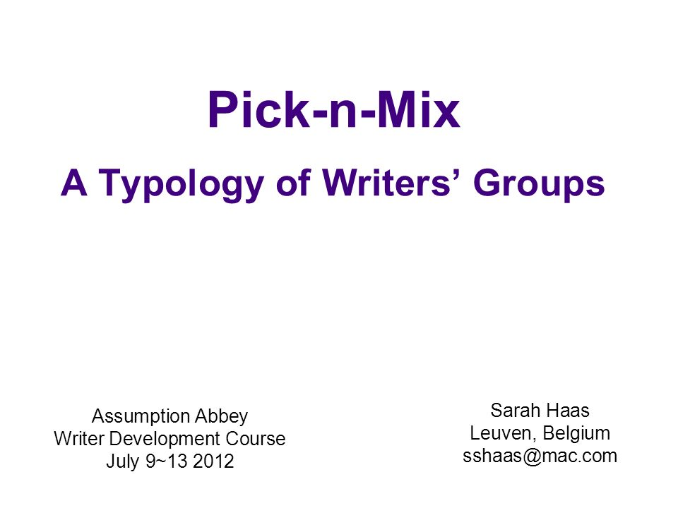 Pick-n-Mix A Typology of Writers Groups Sarah Haas Leuven, Belgium sshaas@mac.com Assumption Abbey Writer Development Course July 9~13 2012