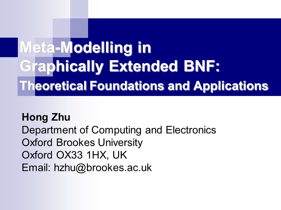 Meta-Modelling in Graphically Extended BNF: Theoretical Foundations and Applications Hong Zhu Department of Computing and Electronics Oxford Brookes University Oxford OX33 1HX, UK Email: hzhu@brookes.ac.uk