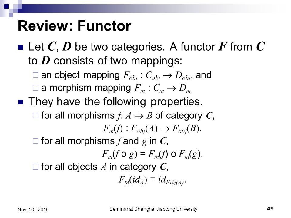 Seminar at Shanghai Jiaotong University49 Nov. 16, 2010 Review: Functor Let C, D be two categories.