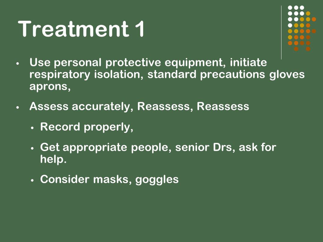 Treatment 1 Use personal protective equipment, initiate respiratory isolation, standard precautions gloves aprons, Assess accurately, Reassess, Reasse