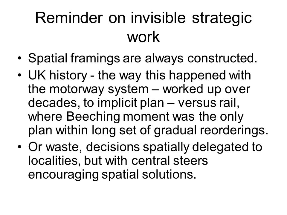Reminder on invisible strategic work Spatial framings are always constructed. UK history - the way this happened with the motorway system – worked up