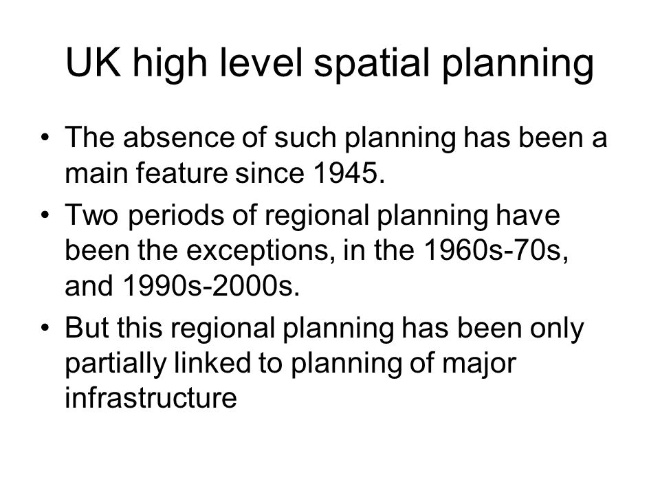 UK high level spatial planning The absence of such planning has been a main feature since 1945. Two periods of regional planning have been the excepti