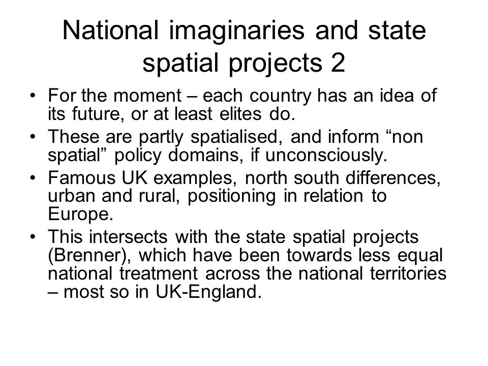 National imaginaries and state spatial projects 2 For the moment – each country has an idea of its future, or at least elites do. These are partly spa