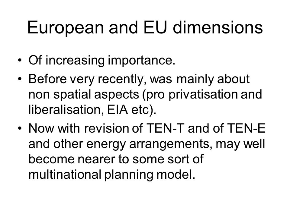 European and EU dimensions Of increasing importance. Before very recently, was mainly about non spatial aspects (pro privatisation and liberalisation,