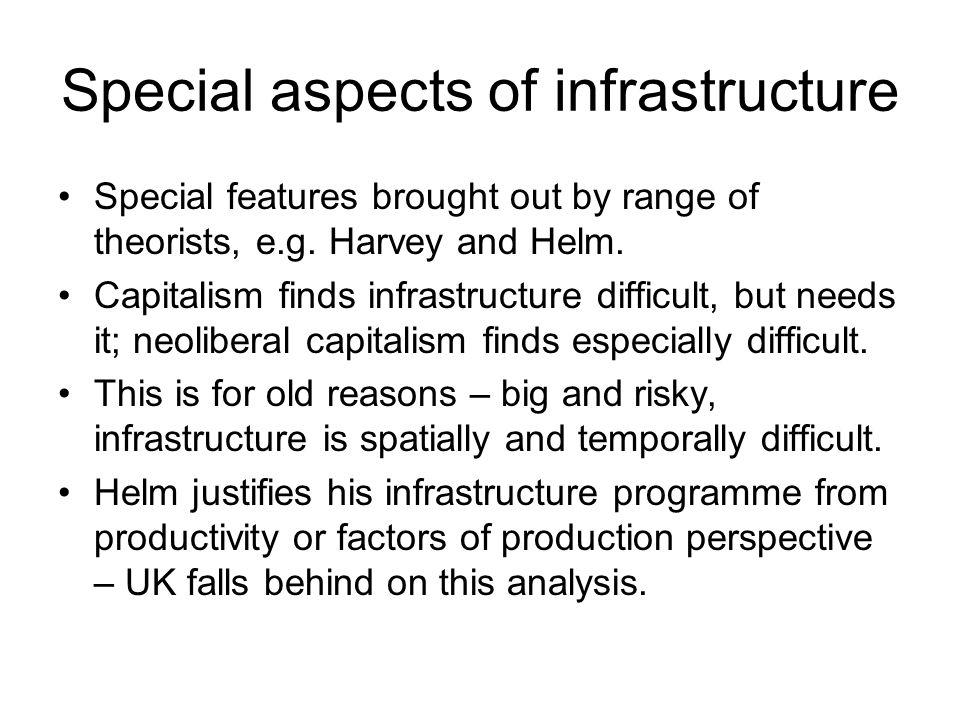 Special aspects of infrastructure Special features brought out by range of theorists, e.g. Harvey and Helm. Capitalism finds infrastructure difficult,