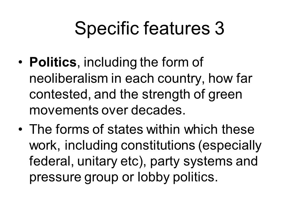 Specific features 3 Politics, including the form of neoliberalism in each country, how far contested, and the strength of green movements over decades