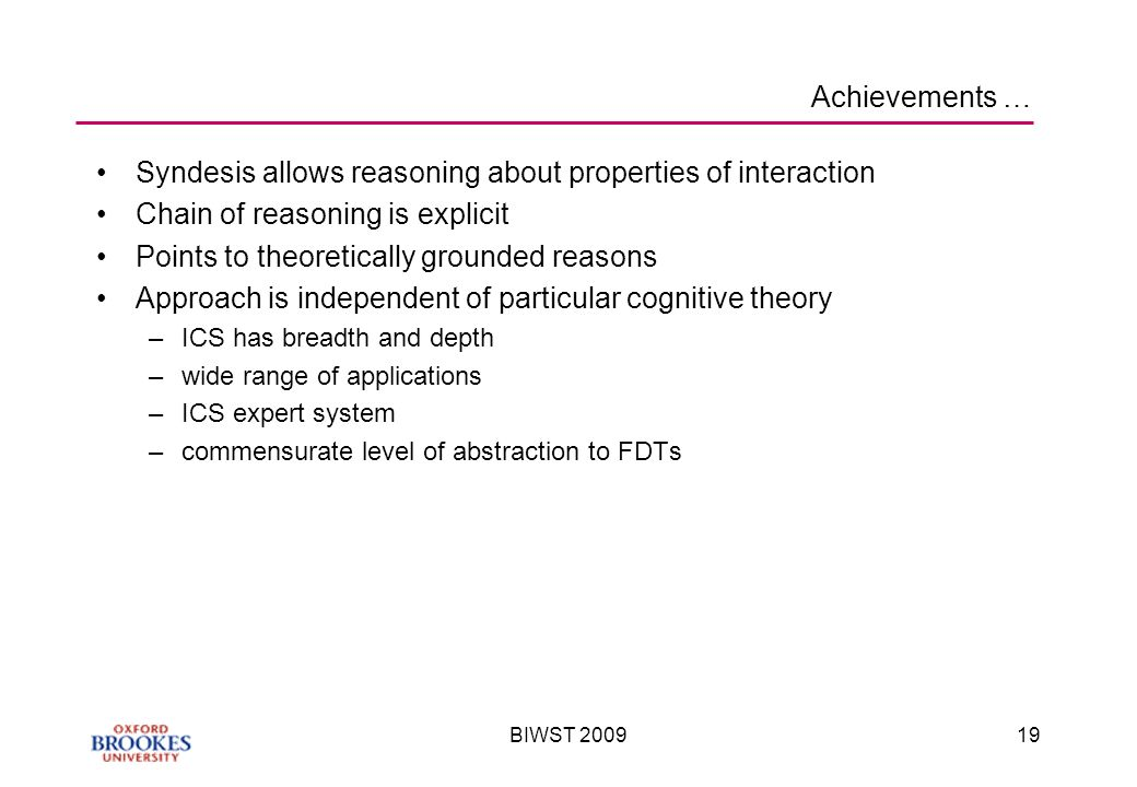 BIWST Achievements … Syndesis allows reasoning about properties of interaction Chain of reasoning is explicit Points to theoretically grounded reasons Approach is independent of particular cognitive theory –ICS has breadth and depth –wide range of applications –ICS expert system –commensurate level of abstraction to FDTs