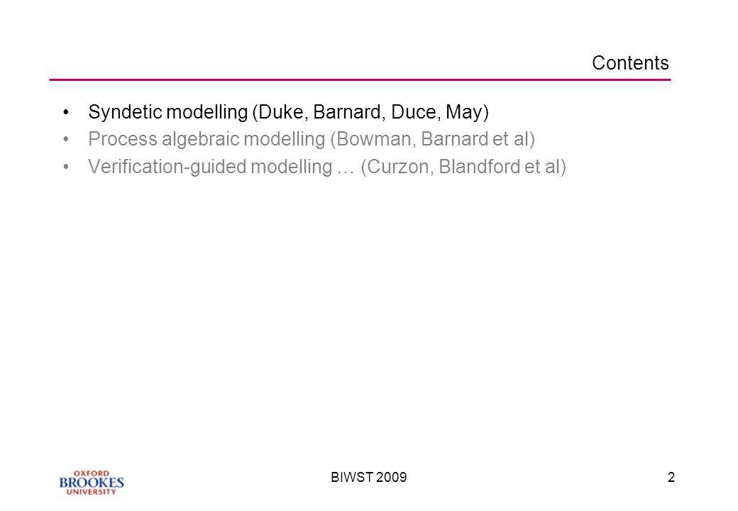 BIWST 20092 Contents Syndetic modelling (Duke, Barnard, Duce, May) Process algebraic modelling (Bowman, Barnard et al) Verification-guided modelling … (Curzon, Blandford et al)