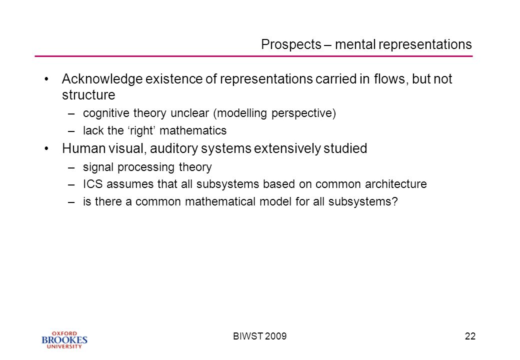 BIWST Prospects – mental representations Acknowledge existence of representations carried in flows, but not structure –cognitive theory unclear (modelling perspective) –lack the right mathematics Human visual, auditory systems extensively studied –signal processing theory –ICS assumes that all subsystems based on common architecture –is there a common mathematical model for all subsystems