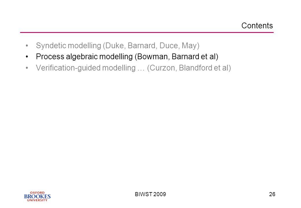 BIWST 200926 Contents Syndetic modelling (Duke, Barnard, Duce, May) Process algebraic modelling (Bowman, Barnard et al) Verification-guided modelling … (Curzon, Blandford et al)