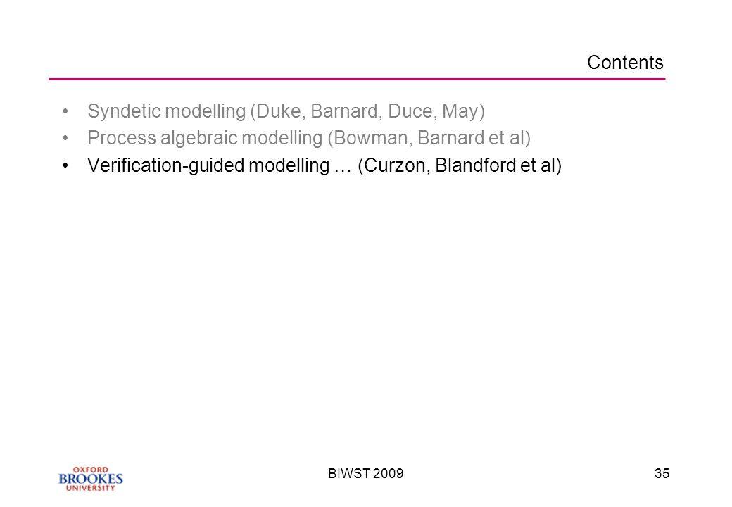 BIWST 200935 Contents Syndetic modelling (Duke, Barnard, Duce, May) Process algebraic modelling (Bowman, Barnard et al) Verification-guided modelling … (Curzon, Blandford et al)