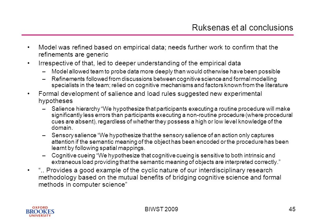 BIWST Ruksenas et al conclusions Model was refined based on empirical data; needs further work to confirm that the refinements are generic Irrespective of that, led to deeper understanding of the empirical data –Model allowed team to probe data more deeply than would otherwise have been possible –Refinements followed from discussions between cognitive science and formal modelling specialists in the team; relied on cognitive mechanisms and factors known from the literature Formal development of salience and load rules suggested new experimental hypotheses –Salience hierarchy We hypothesize that participants executing a routine procedure will make significantly less errors than participants executing a non-routine procedure (where procedural cues are absent), regardless of whether they possess a high or low level knowledge of the domain.