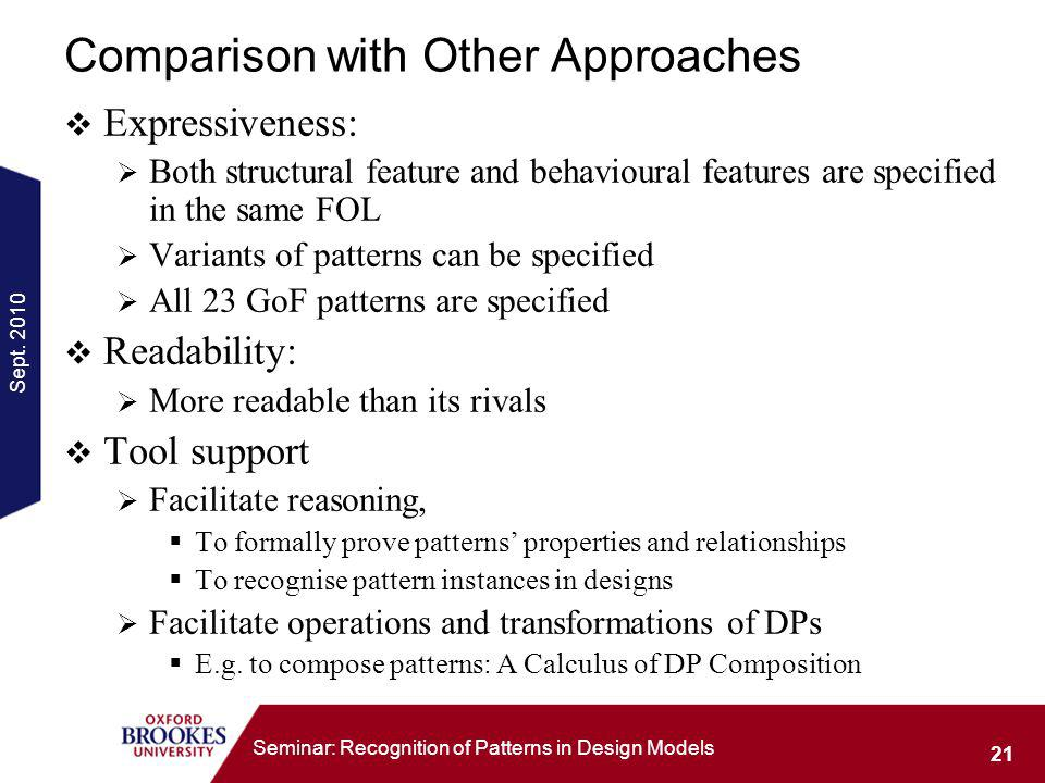 Sept. 2010 21 Seminar: Recognition of Patterns in Design Models Comparison with Other Approaches Expressiveness: Both structural feature and behaviour