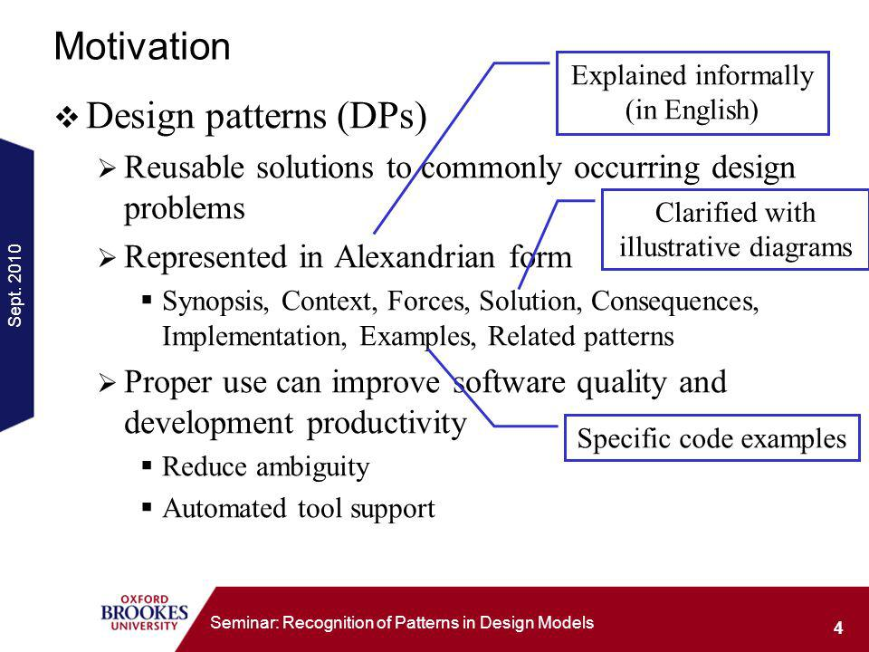 Sept. 2010 4 Seminar: Recognition of Patterns in Design Models Motivation Design patterns (DPs) Reusable solutions to commonly occurring design proble