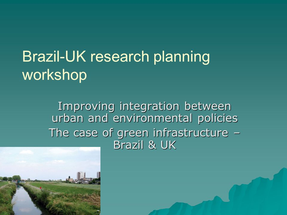 Brazil-UK research planning workshop Improving integration between urban and environmental policies The case of green infrastructure – Brazil & UK