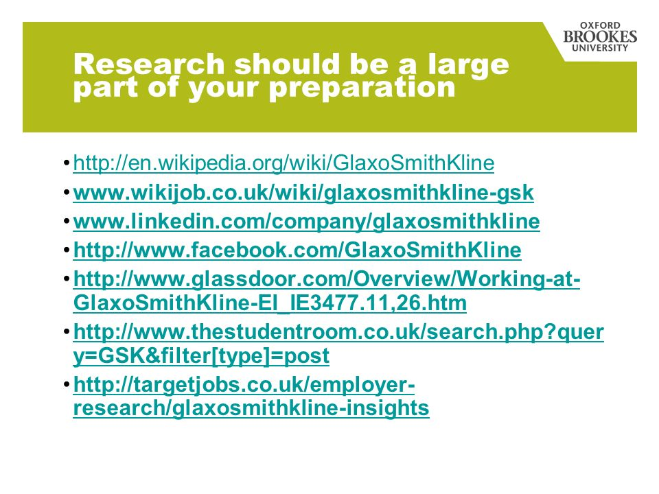 Research should be a large part of your preparation http://en.wikipedia.org/wiki/GlaxoSmithKline www.wikijob.co.uk/wiki/glaxosmithkline-gsk www.linkedin.com/company/glaxosmithkline http://www.facebook.com/GlaxoSmithKline http://www.glassdoor.com/Overview/Working-at- GlaxoSmithKline-EI_IE3477.11,26.htmhttp://www.glassdoor.com/Overview/Working-at- GlaxoSmithKline-EI_IE3477.11,26.htm http://www.thestudentroom.co.uk/search.php quer y=GSK&filter[type]=posthttp://www.thestudentroom.co.uk/search.php quer y=GSK&filter[type]=post http://targetjobs.co.uk/employer- research/glaxosmithkline-insightshttp://targetjobs.co.uk/employer- research/glaxosmithkline-insights