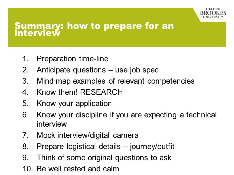 Summary: how to prepare for an interview 1.Preparation time-line 2.Anticipate questions – use job spec 3.Mind map examples of relevant competencies 4.Know them.