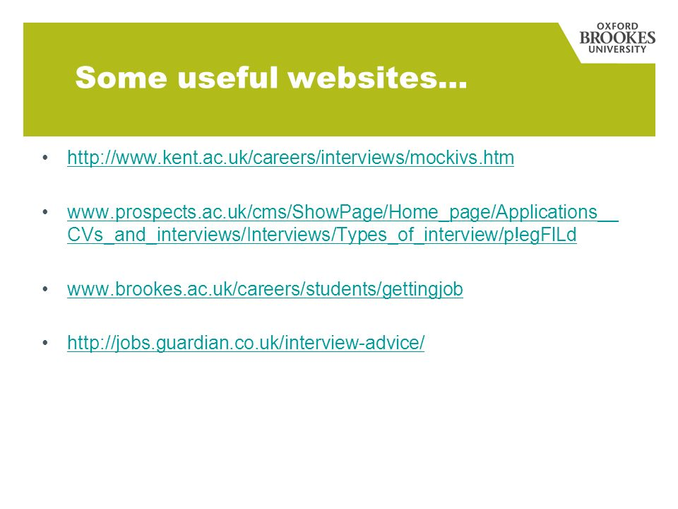 http://www.kent.ac.uk/careers/interviews/mockivs.htm www.prospects.ac.uk/cms/ShowPage/Home_page/Applications__ CVs_and_interviews/Interviews/Types_of_interview/p!egFlLdwww.prospects.ac.uk/cms/ShowPage/Home_page/Applications__ CVs_and_interviews/Interviews/Types_of_interview/p!egFlLd www.brookes.ac.uk/careers/students/gettingjob http://jobs.guardian.co.uk/interview-advice/ Some useful websites…