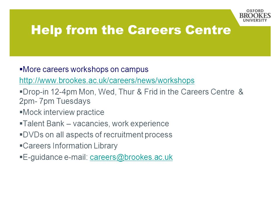 Help from the Careers Centre More careers workshops on campus http://www.brookes.ac.uk/careers/news/workshops Drop-in 12-4pm Mon, Wed, Thur & Frid in the Careers Centre & 2pm- 7pm Tuesdays Mock interview practice Talent Bank – vacancies, work experience DVDs on all aspects of recruitment process Careers Information Library E-guidance e-mail: careers@brookes.ac.ukcareers@brookes.ac.uk