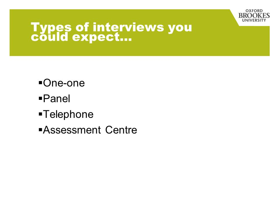 Types of interviews you could expect… One-one Panel Telephone Assessment Centre
