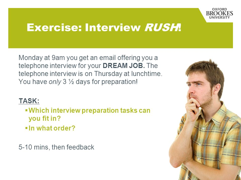 Exercise: Interview RUSH! Monday at 9am you get an email offering you a telephone interview for your DREAM JOB. The telephone interview is on Thursday