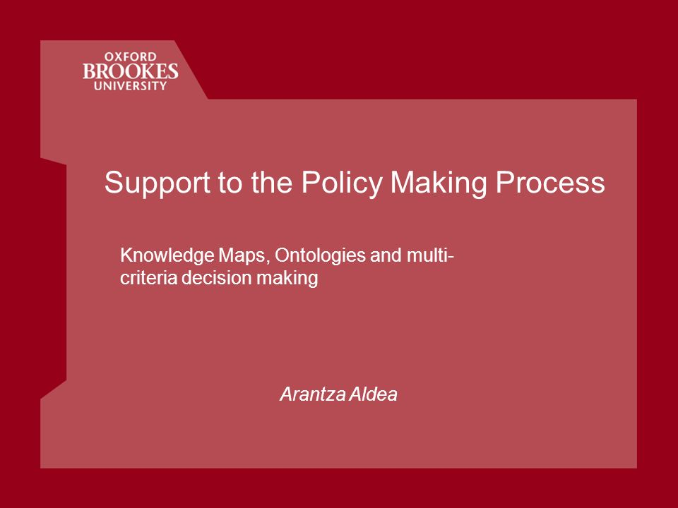 Support to the Policy Making Process Knowledge Maps, Ontologies and multi- criteria decision making Arantza Aldea