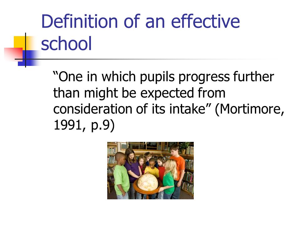 Definition of an effective school One in which pupils progress further than might be expected from consideration of its intake (Mortimore, 1991, p.9)