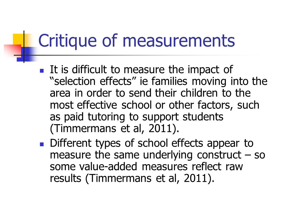 Critique of measurements It is difficult to measure the impact of selection effects ie families moving into the area in order to send their children t