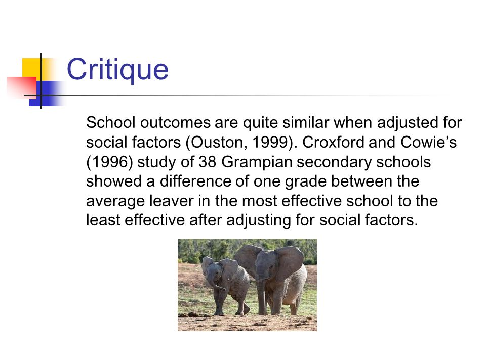Critique School outcomes are quite similar when adjusted for social factors (Ouston, 1999). Croxford and Cowies (1996) study of 38 Grampian secondary