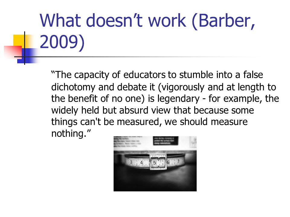 What doesnt work (Barber, 2009) The capacity of educators to stumble into a false dichotomy and debate it (vigorously and at length to the benefit of