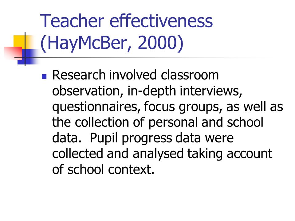 Teacher effectiveness (HayMcBer, 2000) Research involved classroom observation, in-depth interviews, questionnaires, focus groups, as well as the coll