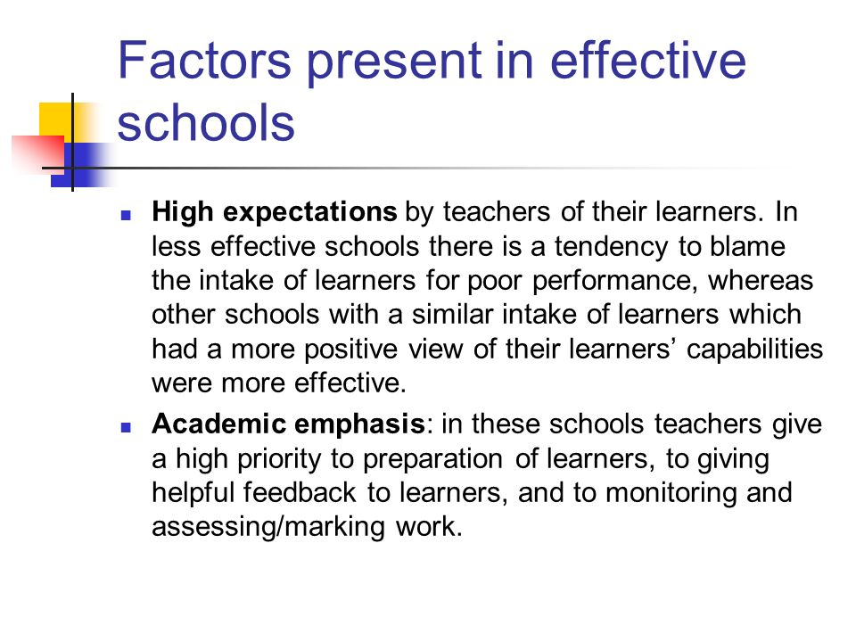 Factors present in effective schools High expectations by teachers of their learners. In less effective schools there is a tendency to blame the intak