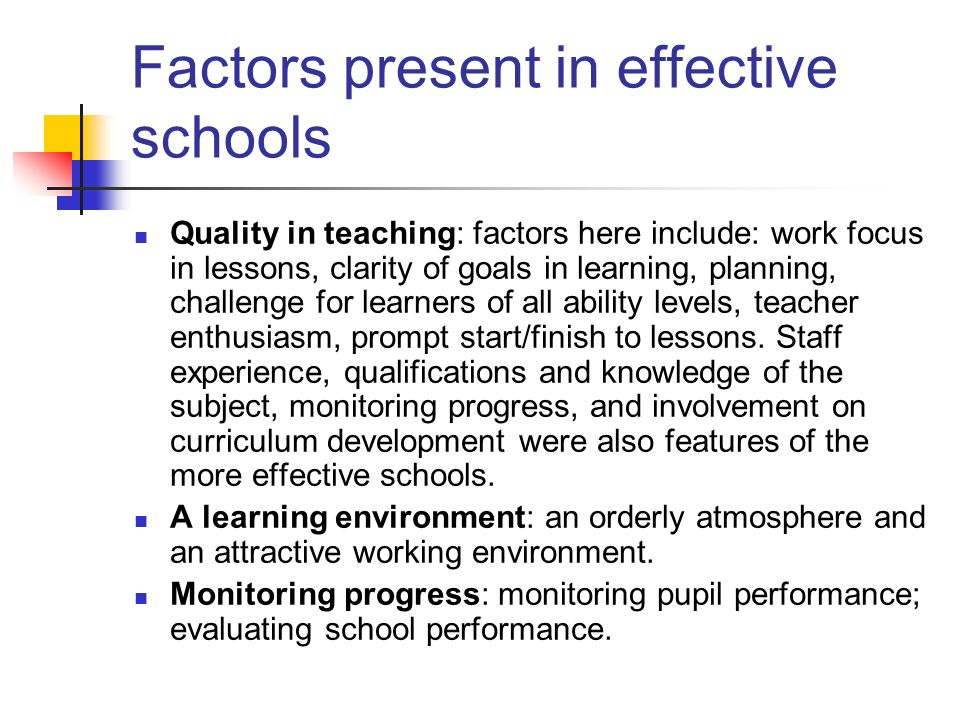 Factors present in effective schools Quality in teaching: factors here include: work focus in lessons, clarity of goals in learning, planning, challen