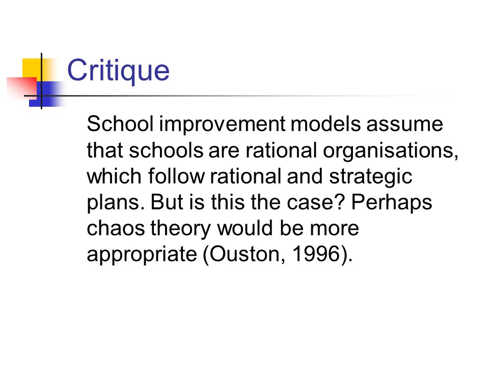 Critique School improvement models assume that schools are rational organisations, which follow rational and strategic plans. But is this the case? Pe