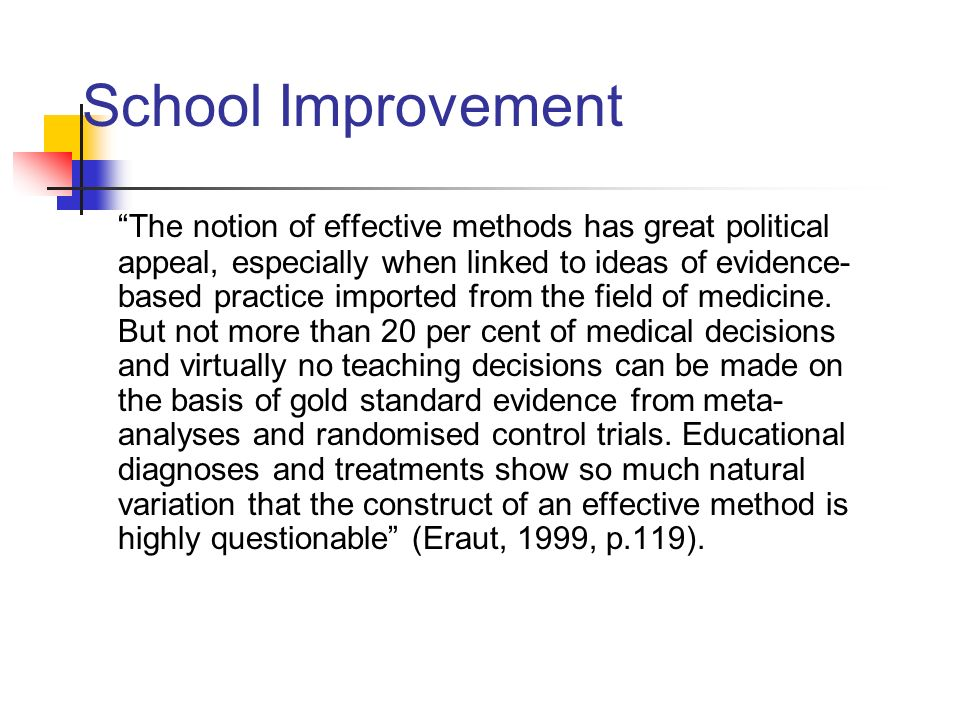 School Improvement The notion of effective methods has great political appeal, especially when linked to ideas of evidence- based practice imported fr