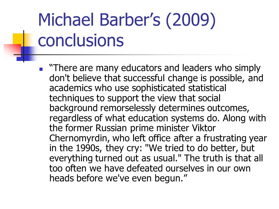 Michael Barbers (2009) conclusions There are many educators and leaders who simply don't believe that successful change is possible, and academics who