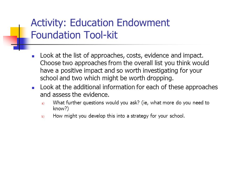 Activity: Education Endowment Foundation Tool-kit Look at the list of approaches, costs, evidence and impact. Choose two approaches from the overall l