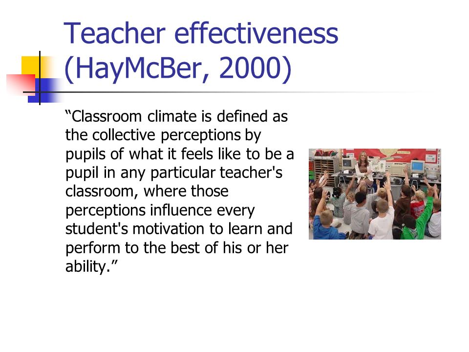 Teacher effectiveness (HayMcBer, 2000) Classroom climate is defined as the collective perceptions by pupils of what it feels like to be a pupil in any
