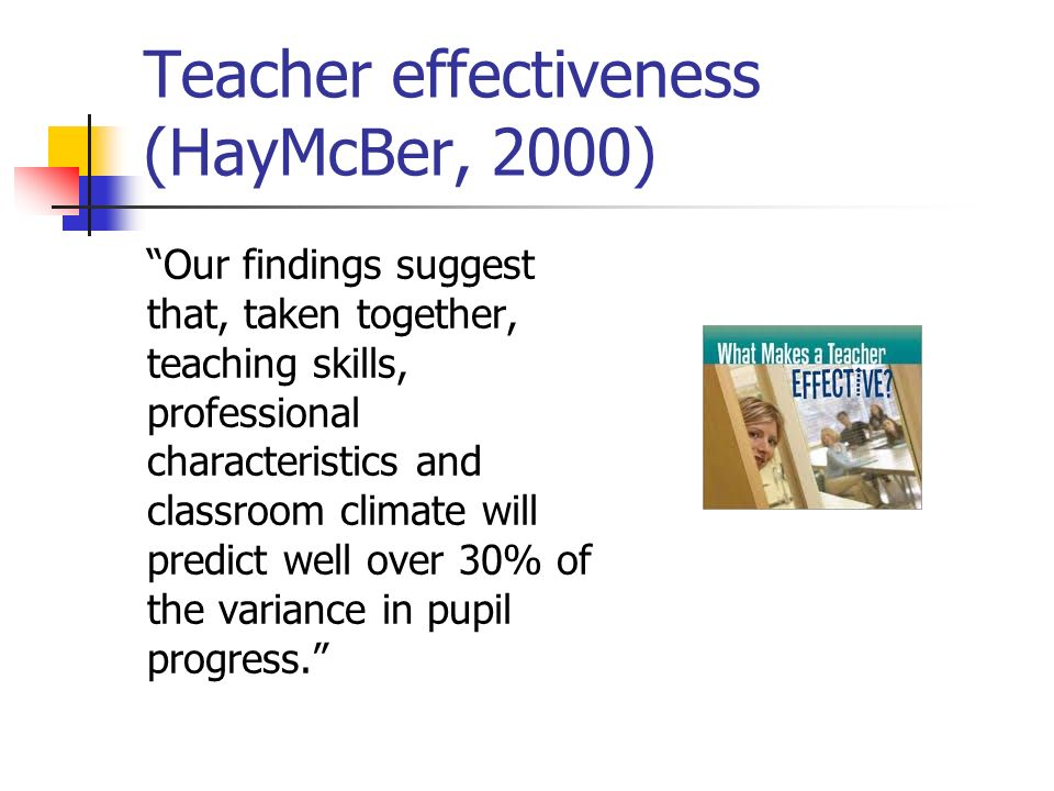 Teacher effectiveness (HayMcBer, 2000) Our findings suggest that, taken together, teaching skills, professional characteristics and classroom climate