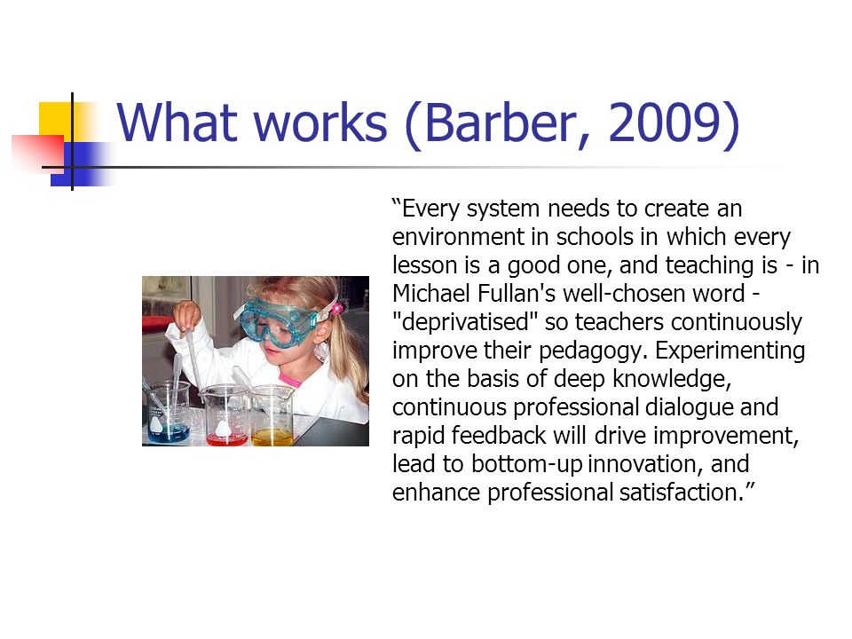 What works (Barber, 2009) Every system needs to create an environment in schools in which every lesson is a good one, and teaching is - in Michael Ful