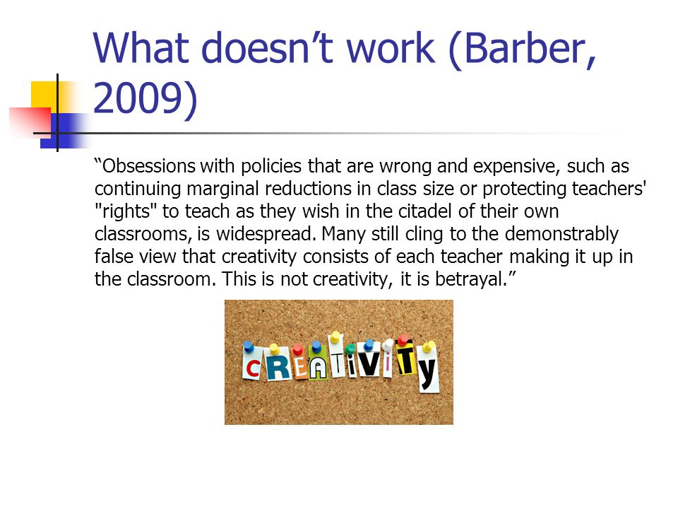 What doesnt work (Barber, 2009) Obsessions with policies that are wrong and expensive, such as continuing marginal reductions in class size or protect