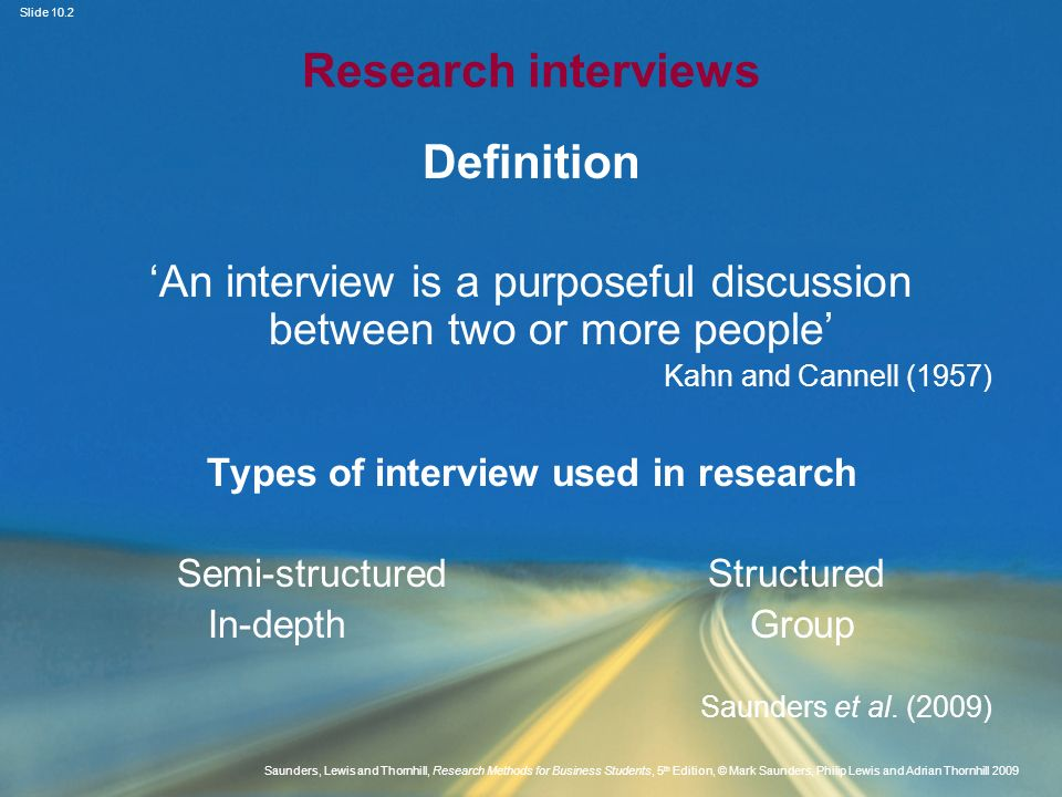 Slide 10.13 Saunders, Lewis and Thornhill, Research Methods for Business Students, 5 th Edition, © Mark Saunders, Philip Lewis and Adrian Thornhill 2009 Interviewing competence (2) Advantages and disadvantages of audio- recording interviews Saunders et al.
