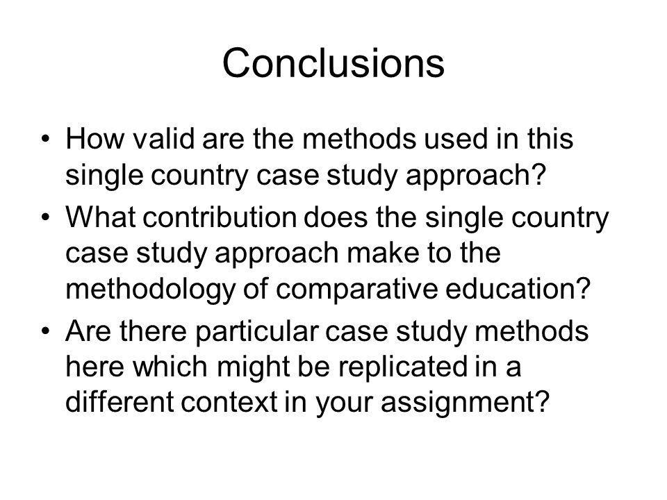 Conclusions How valid are the methods used in this single country case study approach? What contribution does the single country case study approach m