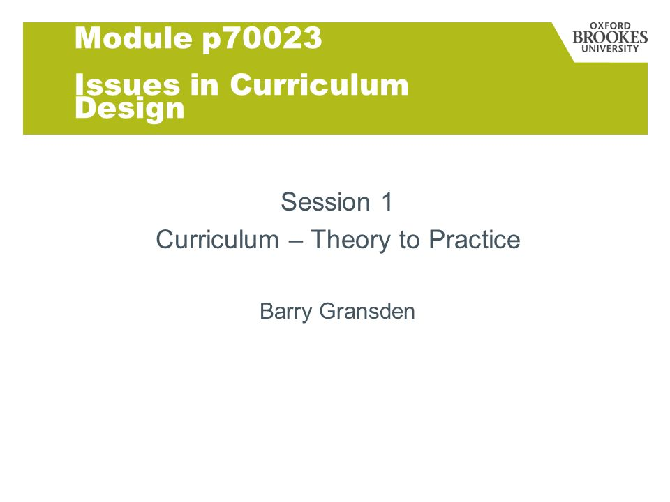 Module p70023 Issues in Curriculum Design Session 1 Curriculum – Theory to Practice Barry Gransden