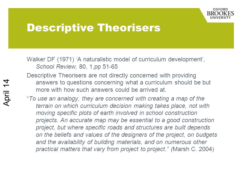 April 14 Descriptive Theorisers Walker DF (1971) A naturalistic model of curriculum development, School Review, 80, 1,pp 51-65 Descriptive Theorisers