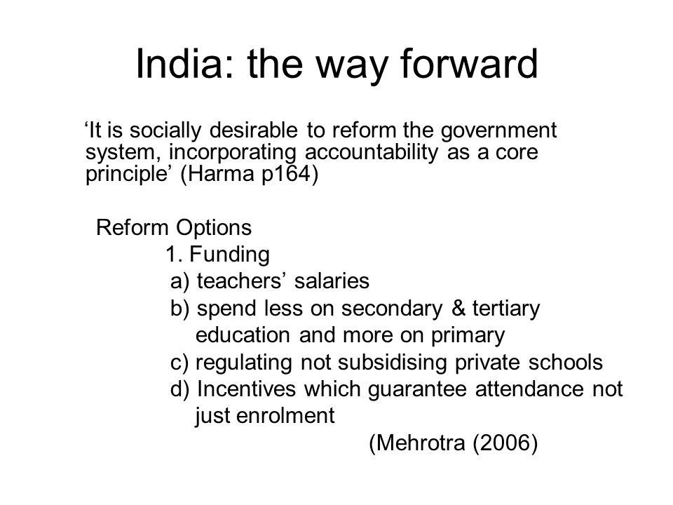 India: the way forward It is socially desirable to reform the government system, incorporating accountability as a core principle (Harma p164) Reform