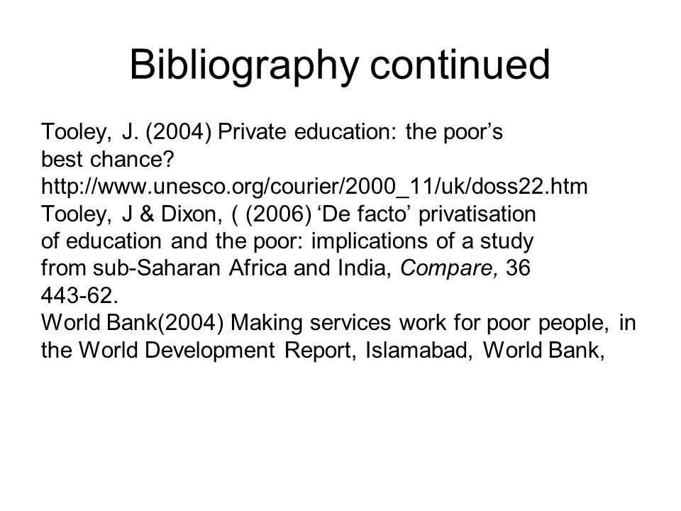 Bibliography continued Tooley, J. (2004) Private education: the poors best chance? http://www.unesco.org/courier/2000_11/uk/doss22.htm Tooley, J & Dix